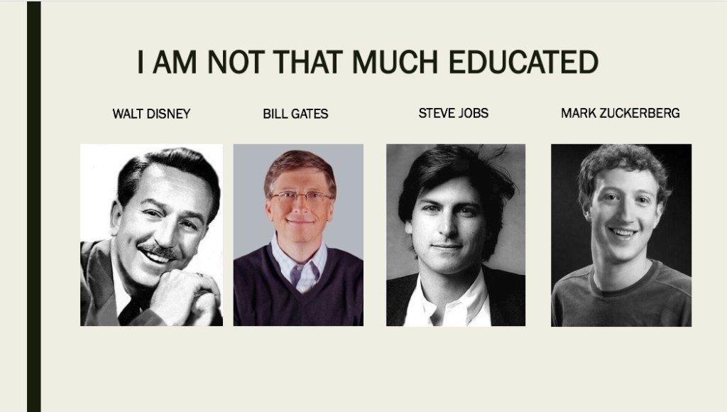 Walt Disneydropped out of high school, Bill Gates, Steve Jobs and Mark Zuckerberg were college dropouts